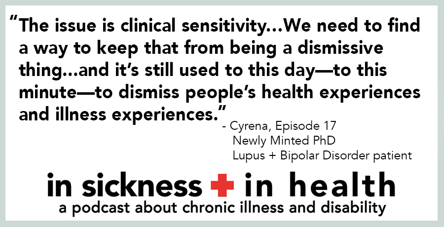 "[image quote]: ""The issue is clinical sensitivity...We need to find a way to keep that from being a dismissive thing...and it's still used to this day—to this minute—to dismiss people's health experiences and illness experiences."" - Cyrena, episode 17; Newly minted PhD, Lupus + Bipolar Disorder Patient"