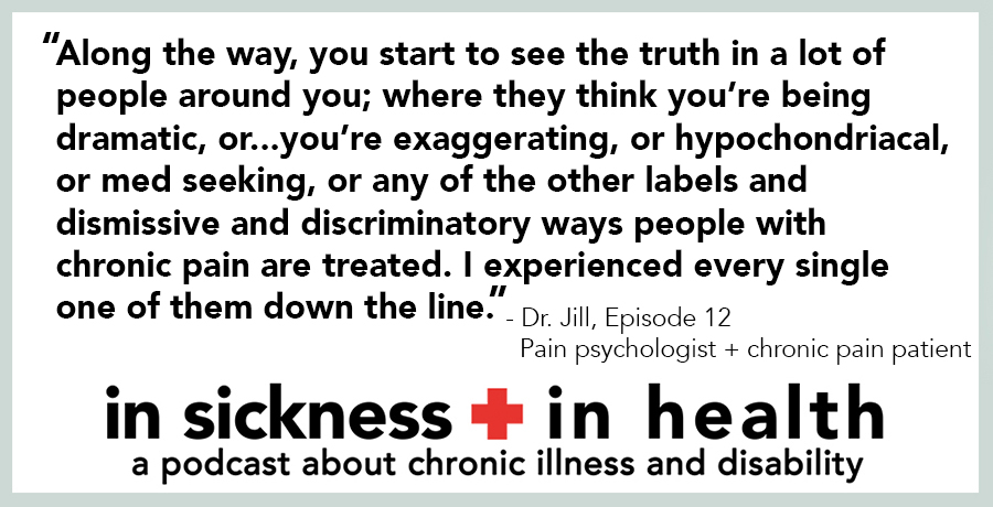 "[image quote]: ""Along the way you start to see the truth in a lot of people around you; where they think you're being dramatic, or...you're exaggerating, or hypochondriacal, or med seeking, or any of the other labels and dismissive and discriminatory ways people with chronic pain are treated. I experienced every single one of them down the line."" - Dr. Jill, episode 12; Pain psychologist + chronic pain patient"