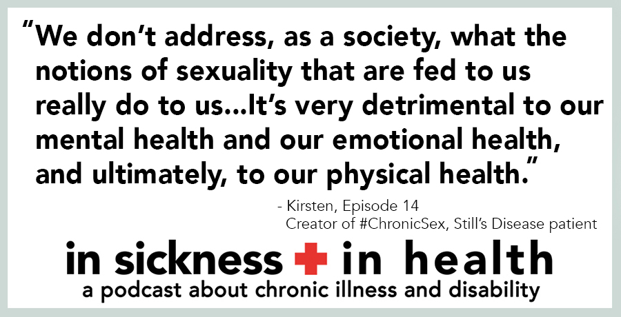 "[image quote]: ""We don't address, as a society, what the notions of sexuality that are fed to us really do to us...It's very detrimental to our mental health and our emotional health, and ultimately, to our physical health."" - Kirsten, episode 14; Creator of #ChronicSex, Still's Disease patient"