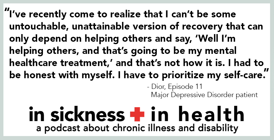 "[image quote]: ""I've recently come to realize that I can't be some untouchable, unattainable version of recovery that can only depend on helping others and say, 'Well I'm helping others, and that's going to be my mental healthcare treatment,' and that's not how it is. I had to be honest with myself. I have to prioritize my self-care."" - Dior, episode 12; Major Depressive Disorder patient"