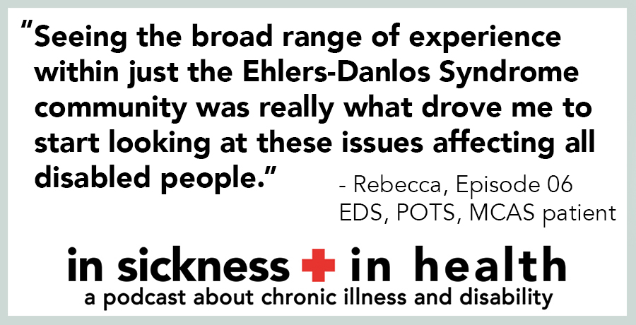 "[image quote]: ""Seeing the broad range of experience within just the Ehlers-Danlos Syndrome community was really what drove me to start looking at these issues affecting all disabled people."" - Rebecca, episode 06; EDS, POTS, MCAS patient"