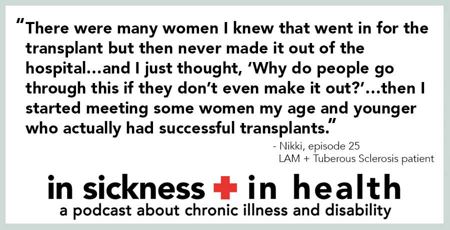 "[image quote]: ""There were many women I knew that went in for the transplant but then never made it out of the hospital...and I just thought, 'Why do people go through this if they don't even make it out?'...then I started meeting some women my age and younger who actually had successful transplants."" - Nikki, episode 25; LAM + Tuberous Sclerosis patient"