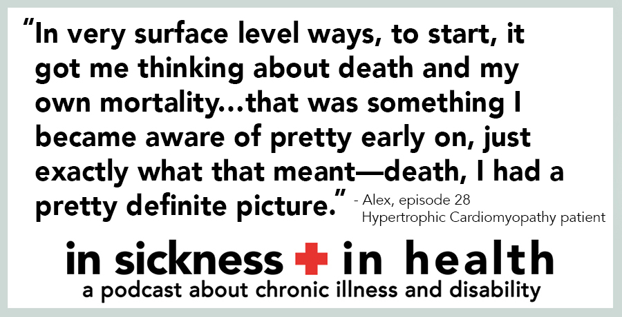 "[image quote: ""In very surface level ways, to start, it got me thinking about death and my own mortality…that was something I became aware of pretty early on, just exactly what that meant—death, I had a pretty definite picture."" - Alex, Episode 28, Hypertrophic Cardiomyopathy patient"