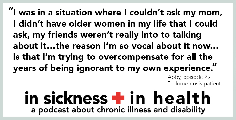 "[image quote: ""I was in a situation where I couldn't ask my mom, I didn't have older women in my life that i could ask, my friends weren't really into to talking about it…the reason I'm so vocal about it now…is that I'm trying to overcompensate for all the years of being ignorant to my own experience."" - Abby, episode 29; Endometriosis patient]"