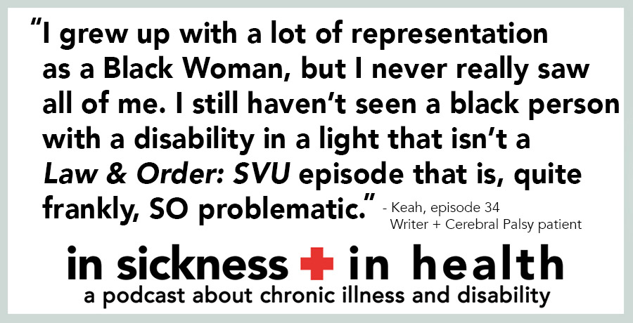 "[image quote: ""I grew up with a lot of representation as a Black Woman, but I never really saw all of me. I still haven't seen a black person with a disability in a light that isn't a Law & Order: SVU episode that is, quite frankly, SO problematic."" - Keah, episode 34; Writer + Cerebral Palsy patient]"