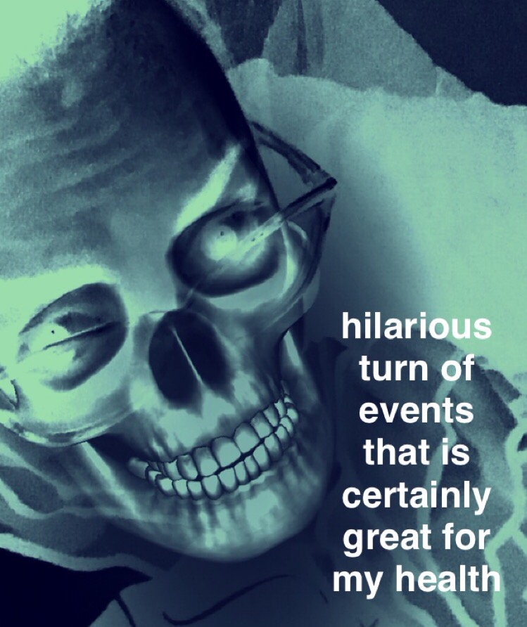 """[image: a creepy smiling skull next to text that reads: """"hilarious turn of events that is certainly great for my health""""]"""