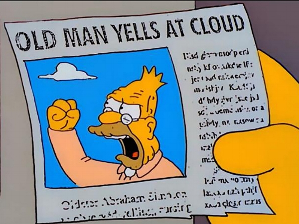 "[image: still from The Simpsons, a hand is holding a newspaper clipping that features an image of Grandpa Simpson shaking his fist at the sky and yelling. The headline reads 'Old Man Yells at Cloud'""]"