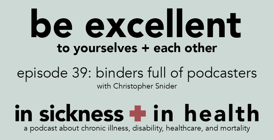 "[image: ""be excellent to yourselves + each other. episode 39: binders full of podcasters, with christopher snider. in sickness + in health: a podcast about chronic illness, disability, healthcare, and mortality""]"