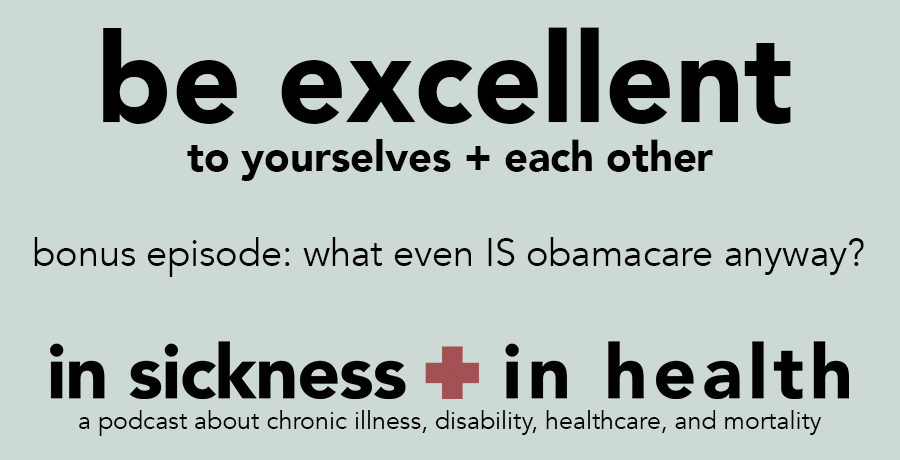 "[image: ""be excellent to yourselves + each other. bonus episode: what even IS obamacare anyway?. in sickness + in health: a podcast about chronic illness, disability, healthcare, and mortality""]"