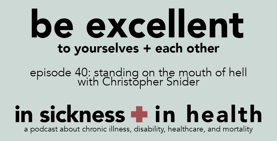 "[image: ""be excellent to yourselves + each other. episode 40: standing on the mouth of hell, with Christopher Snider. in sickness + in health: a podcast about chronic illness, disability, healthcare, and mortality.""]"
