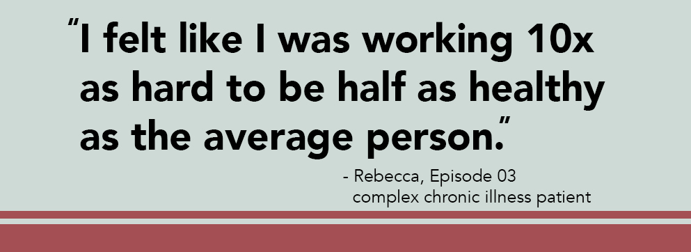 "[image quote: ""I felt like I was working 10x as hard to be half as healthy as your average person."" - Rebecca, Episode 03: Complex chronic illness patient]"