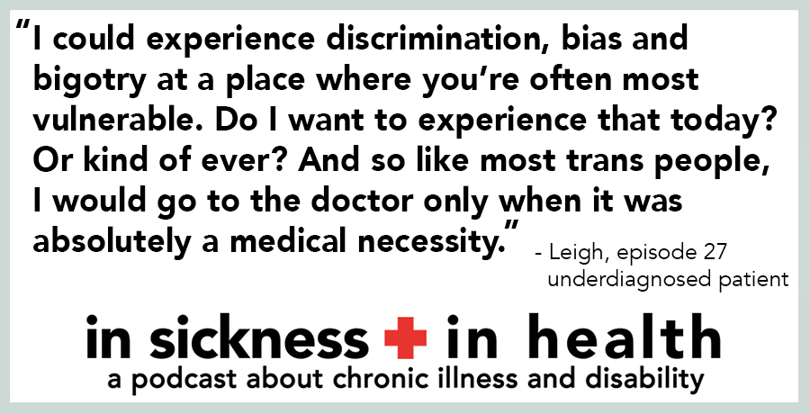 "[image quote: ""I could experience discrimination, bias and bigotry at a place where you're often most vulnerable. Do I want to experience that today? Or kind of ever? And so like most trans people, I would go to the doctor only when it was absolutely a medical necessity."" - Leigh, episode 27; underdiagnosed patient"