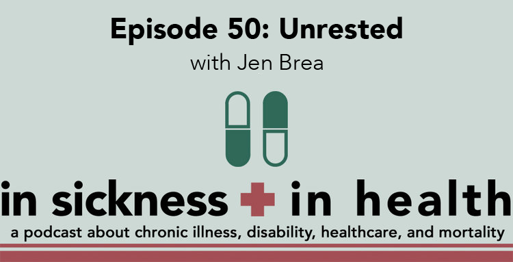"[image text: ""Episode 50: Unrested with Jen Brea. In Sickness + In Health: a podcast about chronic illness, disability, healthcare, and mortality.""]"