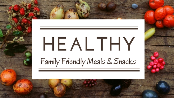 healthy family friendly meals & snacks