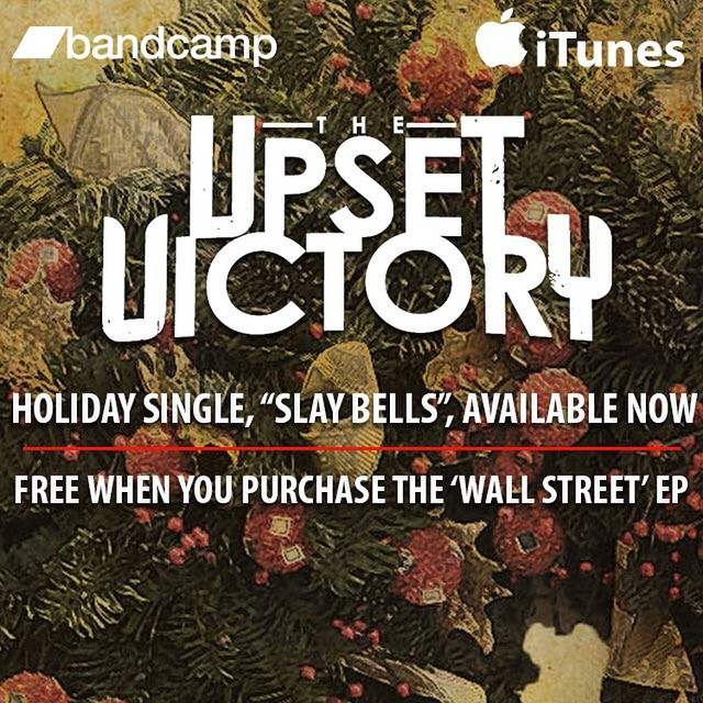 "Don't miss out - there's still time for this holiday deal! Starting now until the end of Dec. get two for the price of one! Snag our 'Wall Street' EP & get our holiday single, ""Slay Bells"", for FREE!   Happy Holiday's friends!   Purchase 'Wall Street' on Bandcamp & instantly get ""Slay Bells"" as an exclusive bonus track OR download 'Wall Street' at any retailer below, tag TUV in a screenshot of your purchase, along w/ your email addresss, & we'll email you the track. Come getcha some stocking stuffers!   iTunes:  http://itunes.apple.com/album/id489488678   Amazon:  http://goo.gl/r57Uj9   Bandcamp:  https://theupsetvictory.bandcamp.com/   Google Play:  http://goo.gl/8gCqrd   emusic:  http://goo.gl/LvQJ8Z"