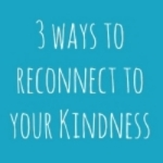 3 Ways To Reconnect To Your Kindness