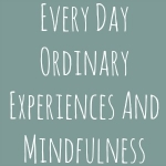 Every Day Ordinary Experiences And Mindfulness