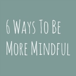 6 Ways To Be More Mindful