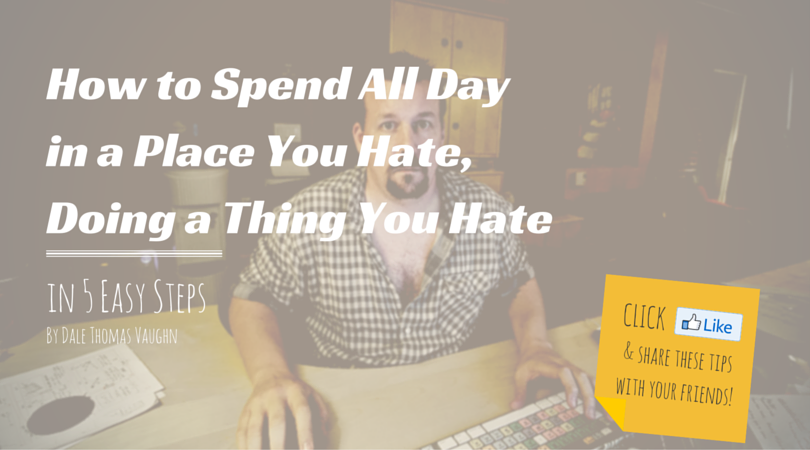 How to spend all day in a place you hate, doing a thing you hate