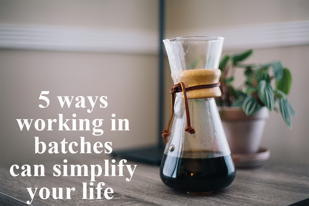 5 ways working in batches can simplify your life