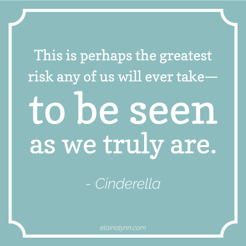 This is perhaps the greatest risk any of us will ever take— to be seen as we truly are Cinderella