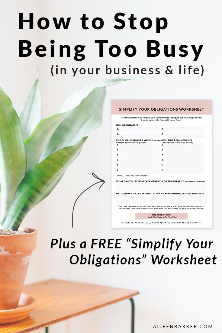 "Quit being ""too busy"" and simplify your obligations. Tips for business owners, entrepreneurs, bloggers and anyone else who is just plain busy like moms, dads and students! Bonus: a worksheet to help you work through simplifying your obligations and commitments. Visit the post to get the free worksheet!"