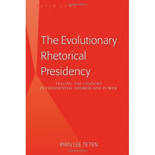 The Evolutionary Rhetorical Presidency: Tracing the Changes in Presidential Address and Power by: Ryan Lee Teten, Peter Lang, 2011, 229