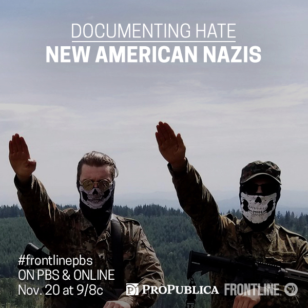 "Frontline & ProPublica - Featured in ""Documenting Hate: New American Nazis,"" November 20, 2018, PBS"