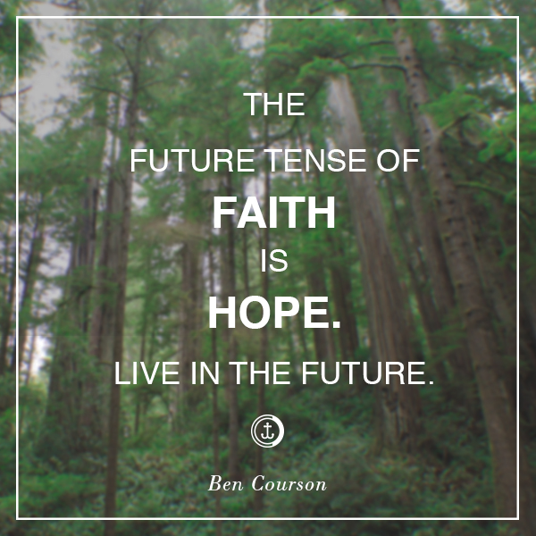 """The future tense of faith is hope. Live in the future."" #bencourson"