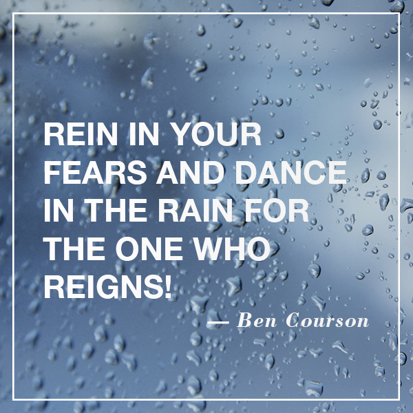"""Rein in your fears and dance in the rain for the One who reigns!"" #bencourson"