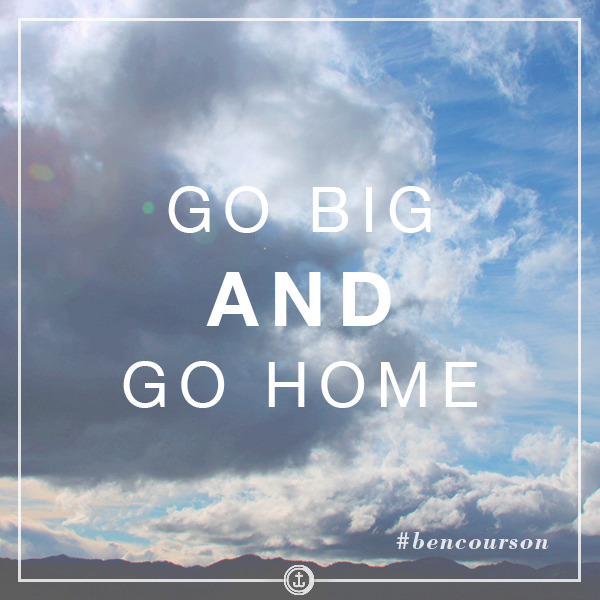 Go big AND go home. #bencourson
