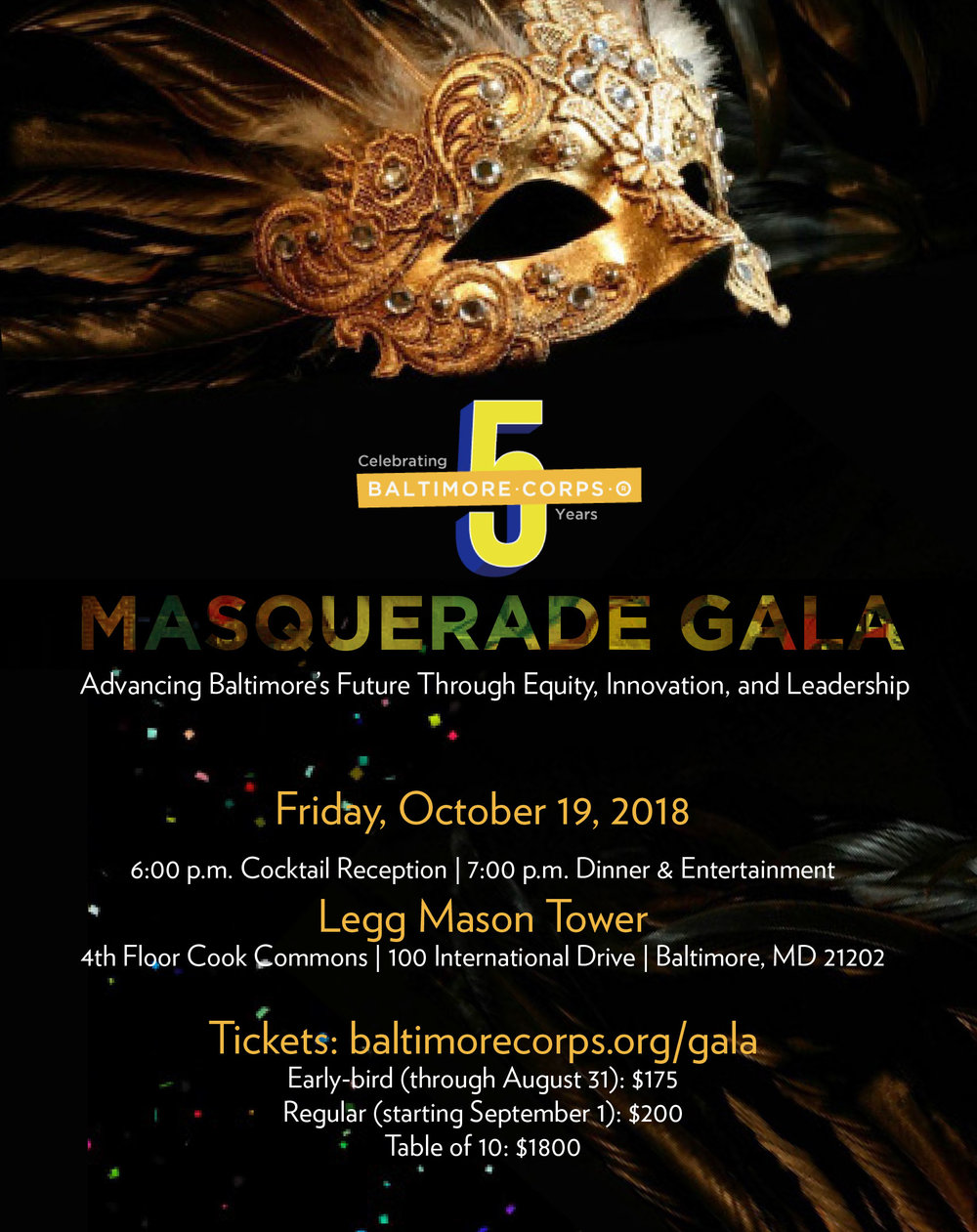 Masquerade Gala - A formal celebration of Baltimore Corps' first five years, honoring key champions along its journey and featuring local Baltimore artists.Gala Attire: CREATIVE BLACK TIEIncorporate trendy prints in with your tie and a dressy shirt. Mix fabrics such as a silk blazer and a dress shirt to create a formal, yet interesting, look. Dress up in a long gown, cocktail dress, or snazzy separates. Accessorize with the latest trends, such as feathers, sequins, sheer fabrics, and capes. Show off your personality with every detail.