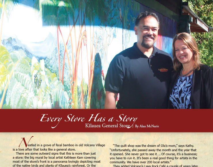 "Nestled in a grove of feral bamboo in old Volcano Village is a love affair that looks like a general store.There are some outward signs that this is more than just a store: the big mural by local artist Kathleen Kam covering most of the store's front is a panorama lovingly depicting most of the native birds and plants of Kīlauea's rainforest. Or the second mural, painted by Kam and the owner's children, which decorates the courtyard of the little sit-down café and bar behind the store. Or the comfortable benches under the roof eaves, where customers can stop to drink a soda or read the paper. Or the quilt shop in back, packed with handmade Hawaiian quilts, quilting supplies, and a huge range of works by local artists and craftspeople. This isn't just a quick-trip joint, hustling customers in and out once they've spent their dollars. It's designed to invite people in to sit a spell, to linger, and get to know the community.  ""The quilt shop was driven by passion,"" says Kathy Tripp, who co-owns the Kīlauea General Store with her husband, Ola. ""The restaurant is driven by passion, because we love local food and we love to eat out, and we wanted someplace affordable for families because we have a large family. Everything we do is a part of us. We love coffee, so we have espresso. We love sandwiches…."""