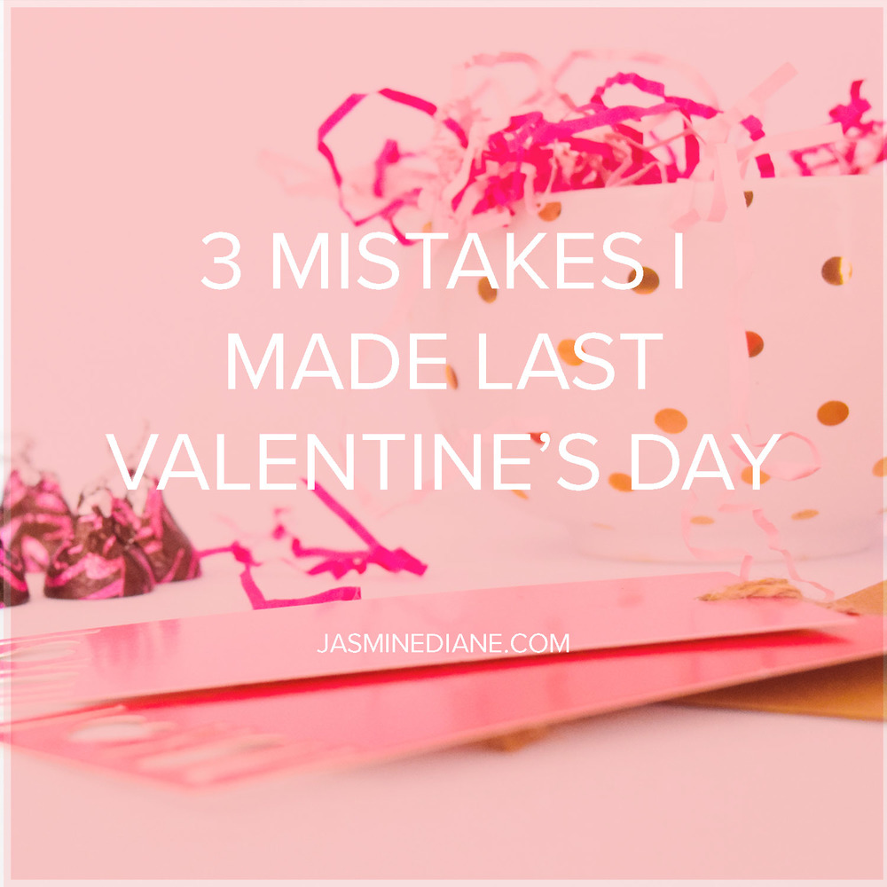 3 Mistakes I Made Last Valentine's Day