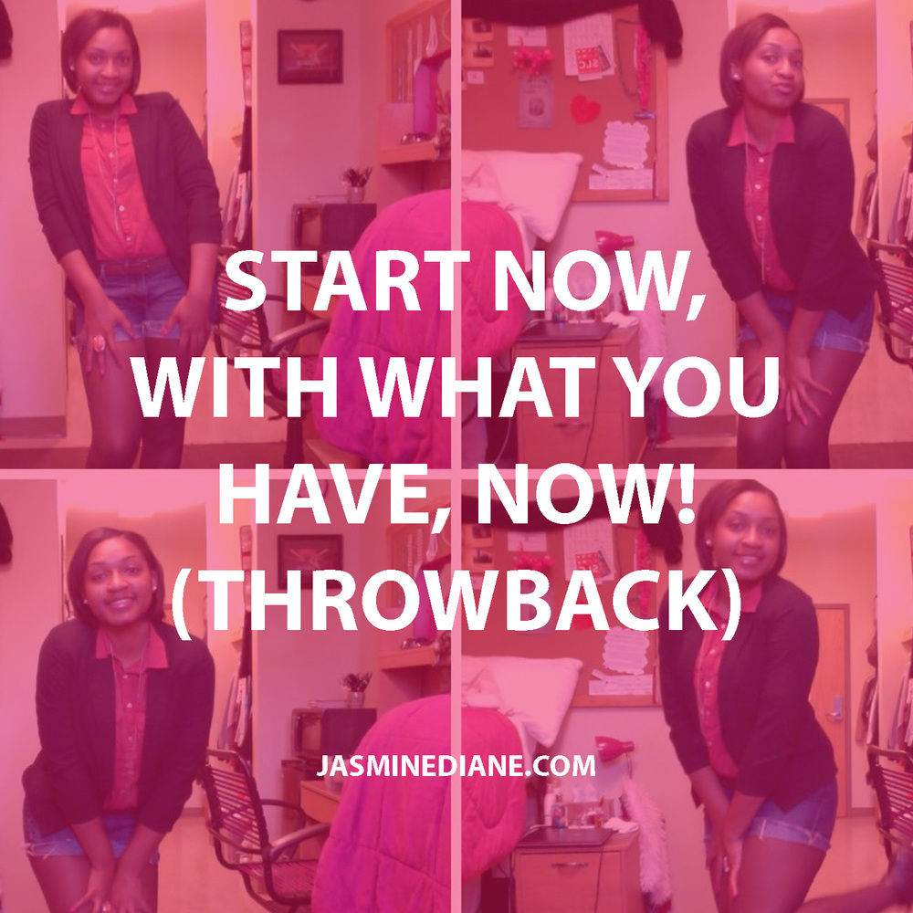 Start now, with what you have, NOW!