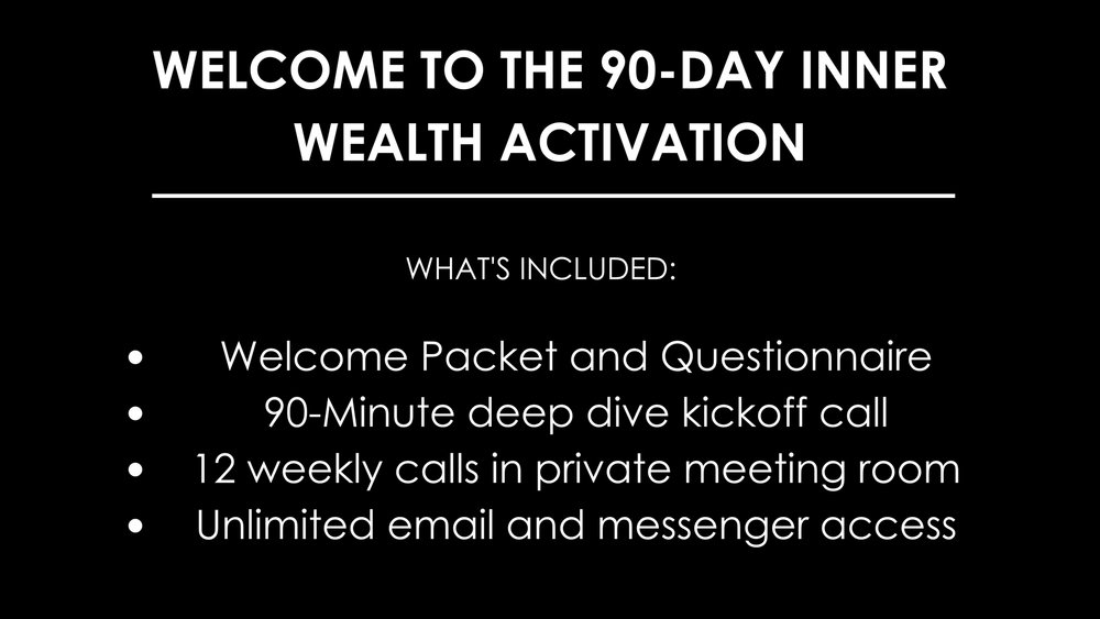Welcome to the 90-Day Inner Wealth Activation_WHAT'S INCLUDED_Welcome Packet and Questionnaire90-Minute deep dive kickoff call12 weekly calls in private meeting roomUnlimited email and messenger access.jpg