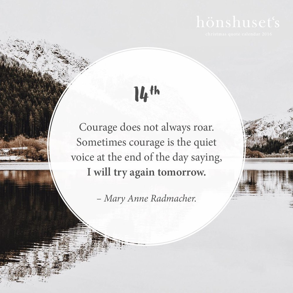Courage does not always roar. Sometimes courage is the quiet voice at the end of the day saying, I will try again tomorrow. – Mary Anne Radmacher.