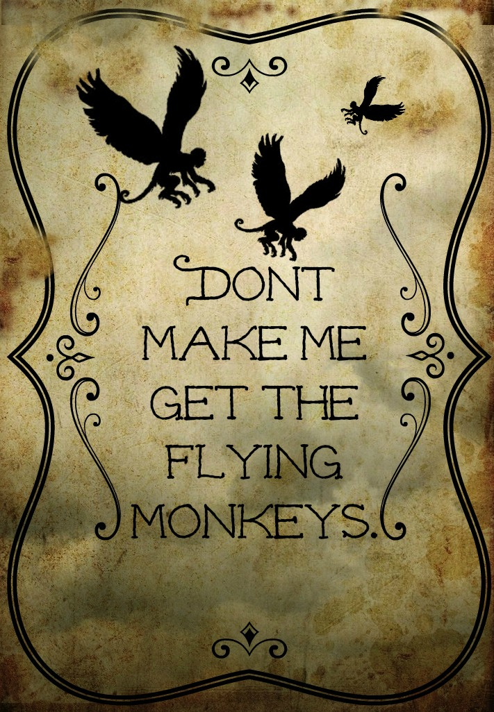 Don't make me get the flying monkeys.jpg