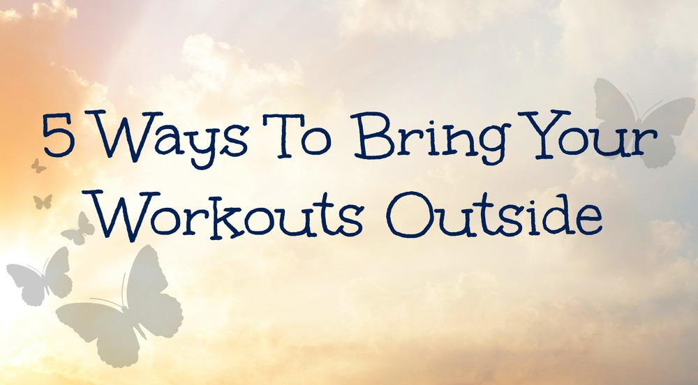 5 Ways To Bring Your Workouts Outside
