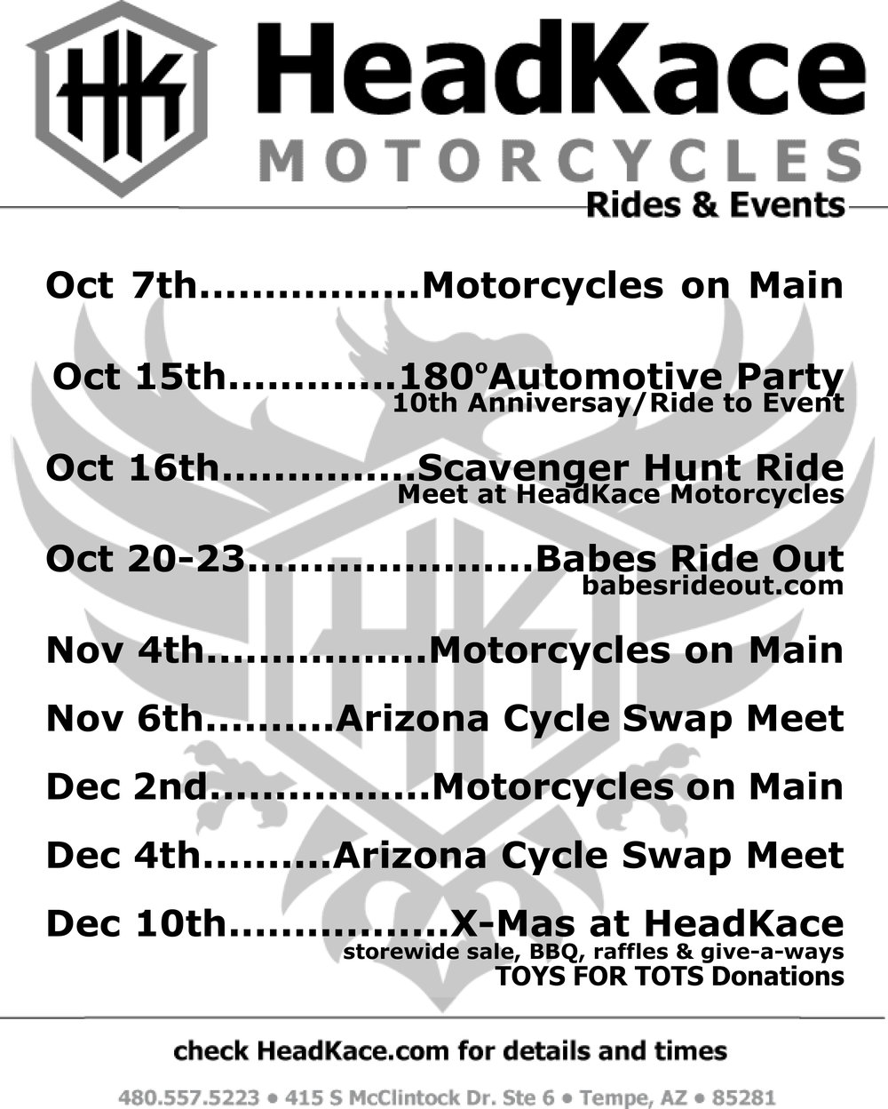 "MOTORCYCLES ON MAIN FRIDAY, OCT 7 • NOV 4TH • DEC 2ND Downtown Mesa 6-10pm Main Street & Robson in Downtown Mesa, 85281 ""THE FIRST FRIDAY OF EVERY MONTH BETWEEN SEPTEMBER AND JUNE 6-10PM IS BIKE NIGHT IN DOWNTOWN MESA! Join over 3,000 motorcycle enthusiasts on Main Street for a Sturgis-style event that attracts bike lovers from all over Arizona and beyond. The roads are closed to car traffic and open to bikes, riders and spectators for this family-friendly event. Despite the Light Rail, the event will remain on Main Street. The beer garden and live music will be located on North Macdonald while Main Street will be closed for riders and vendors. Motorcycles on Main is a shine and show event that offers live music on the main stage, beer gardens, vendors, food and a rockin' good time! The event is also supported by our wonderful Downtown restaurants who stay open late during this event; Queen's Pizzeria, Mangos Mexican Café, Margaritas Grille, il Vinaio, Nunthaporn's Thai Cuisine and Republica Empanada. The event is back on Main Street. For your safety, please park along the sidewalks and away from the center of the street along the Light Rail guideway."" 180 degrees AUTOMOTIVE turns 10 party OCTOBER 15TH 6pm-10pm 545 W Mariposa St, Phoenix, Arizona 85013 Time flies when you're having fun! We can't believe it's been 10 years since we started on a mission to change the way people feel about auto repair, to bring more women into the industry, and prove that auto repair can look feel and act differently then it traditionally has.  We couldn't have done it without every one of you, supporting us, trusting us, and being a part of our family. And so….. we are throwing a huge party in YOUR honor! • Enjoy some great food • Listen to live music from local singer & musician Shawn Johnson • Partake in an adult beverage or two • Enjoy new art from local artist Marisa Hall Valdez and see the new mural she did for us • Take home a goody bag filled with fun stuff from local vendors • Bid on one or more of the great auction items But most importantly…. Have FUN! scavenger hunt ride SUNDAY, OCT 16TH MEET AT HEADKACE HEADQUARTERS AT 10AM 10am-1pm You're invited to our Annual Scavenger Hunt Ride Sunday, October 16th at 10am! Get your map at HeadKace Headquarters in Tempe & moto to about 5 local destinations to hunt for treasures & raffle tickets to win Great prizes raffled off at the end! Prizes include an HK Helmet giftcard, Roland Sands gear, DRAG gear, Epich Eyewear, Speed and Strength Apparel, Black Brand Gear, Tucker Rocky giftcards, and more swag from our Sponsors!!!"