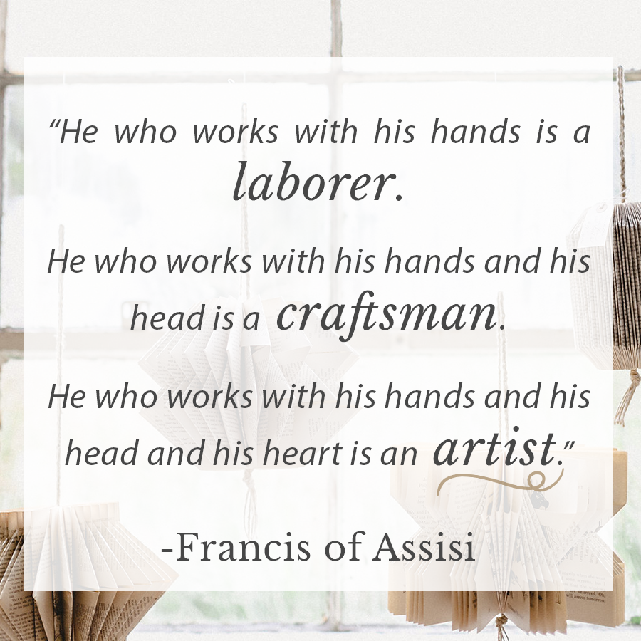 He who works with his hands is a laborer. He who works with his hands and his head is a craftsman. He who works with his hands and his head and his heart is an artist. - Francis of Assisi