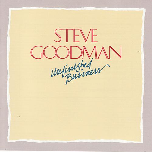 Steve Goodman - Unfinished Business Unfinished Business Acclaimed singer/songwriter NARAS Grammy Award Winner