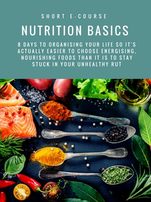 NUTRITION BASICS: 8 DAYS TO ORGANISING YOUR LIFE SO IT'S ACTUALLY EASIER TO CHOOSE ENERGISING, NOURISHING FOODS THAN IT IS TO STAY STUCK IN YOUR UNHEALTHY RUT