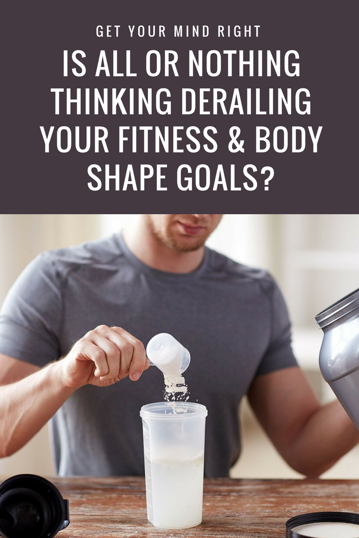 Is All Or Nothing Thinking Derailing Your Fitness & Body Shape Goals? body shape goals | body shape motivation| fitness motivation | fitness lifestyle | sport psychology | weightloss mindset