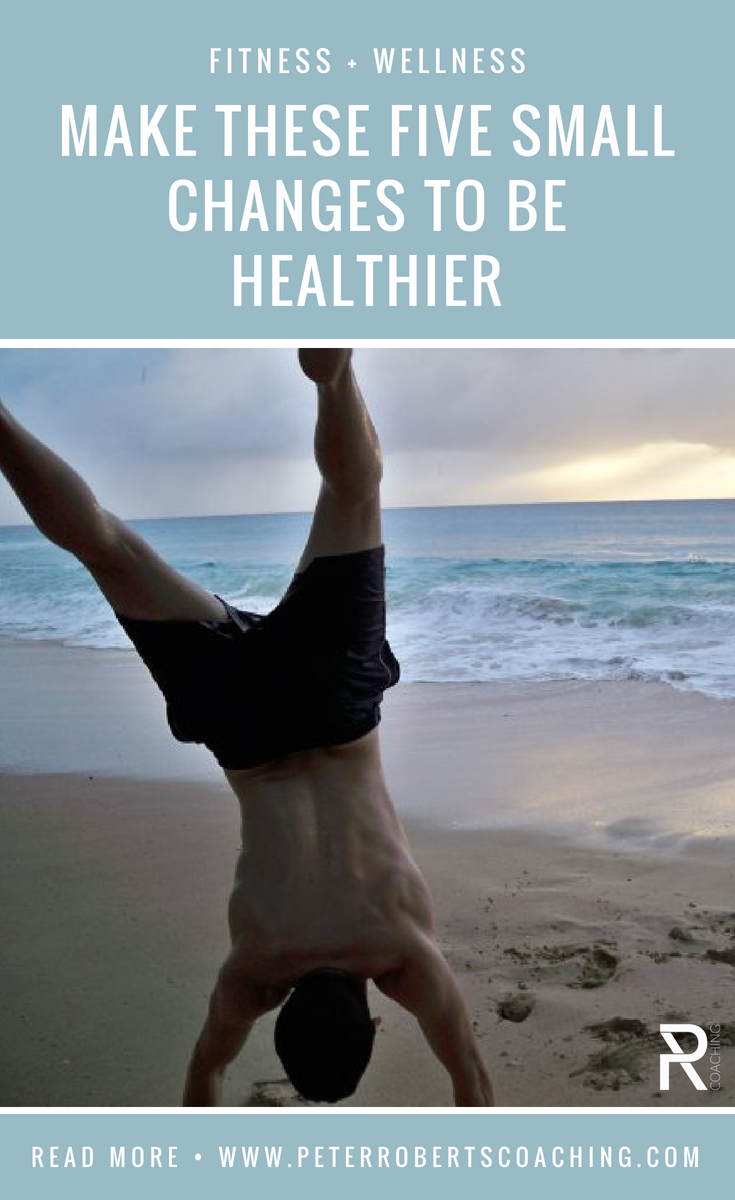 Make These Five Small Changes To Be Healthier | How to feel instantly healthier | small healthy changes daily routines | how to feel healthy again | Peter Roberts Coaching