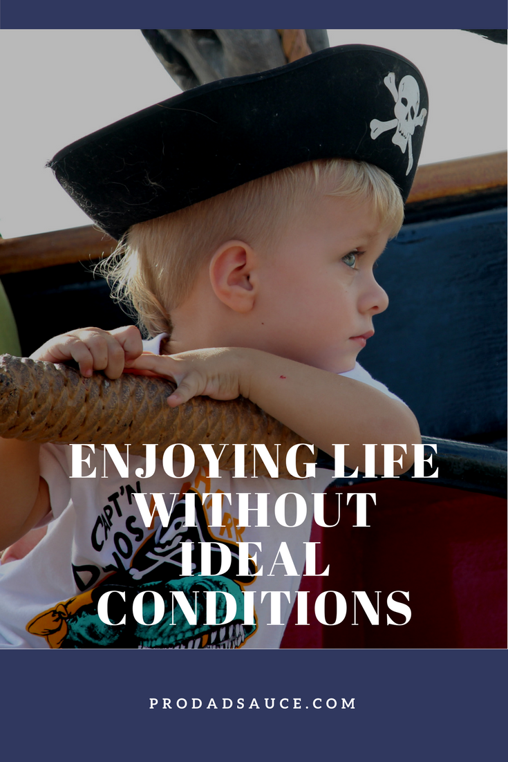 Enjoying Life Without Ideal Conditions