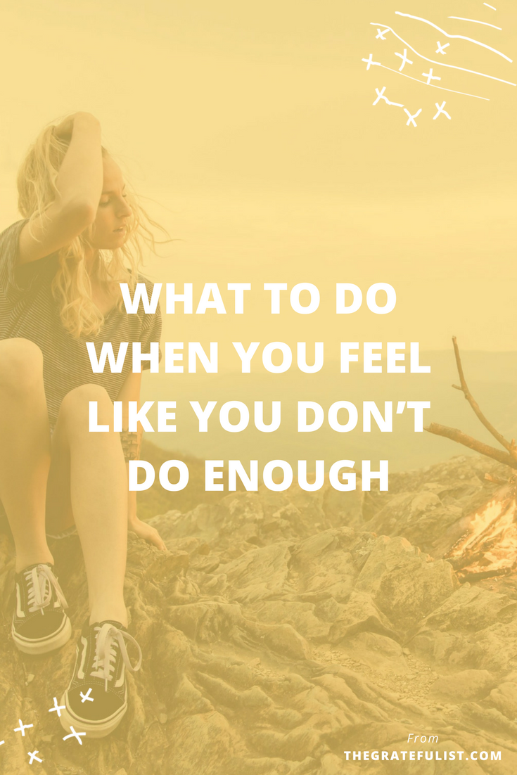 """What to do when you feel like you don't do enough 