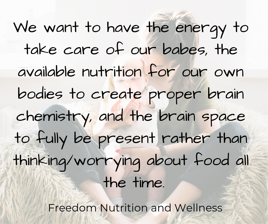 We want to have the energy to take care of our babes, the available nutrition for our own bodies to create proper brain chemistry, and the brain space to fully be present rather than thinking_worrying about food all .jpg