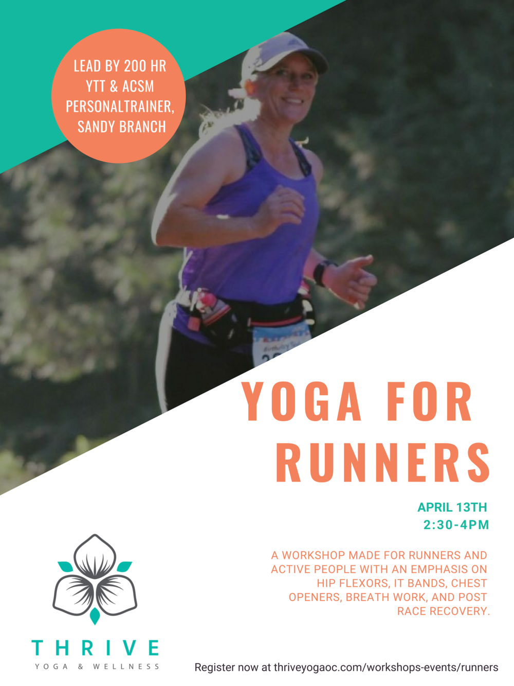 Those piles of miles on the body can greatly benefit from a focused yoga practice.  This workshop is focused for all kinds of active populations from the casual walker to marathon runner (cyclists will benefit as well). There will be emphasis on hip flexors, IT bands, chest openers, breath work, and post race recovery.  Workshop led by 200 hr YTT & ACSM Personal Trainer Sandy Branch. Sandy has been a runner for over 10 years with lots of racing experience including 2 marathons, several halves, 10ks, and 5ks. She is currently in training for a marathon in June.