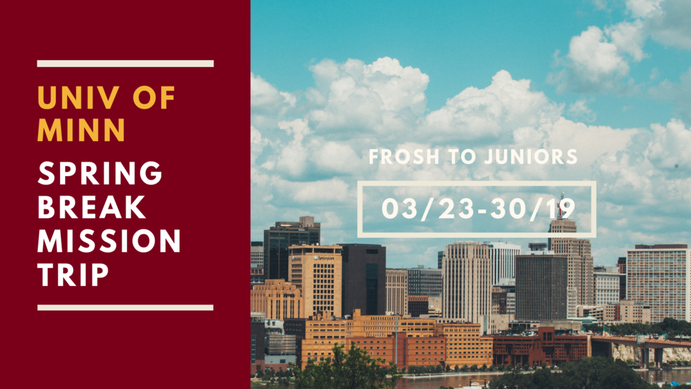 Join us this spring break as we go to the University of Minnesota! It will be a week of fun, fellowship and outreach to the Minnesota campus.